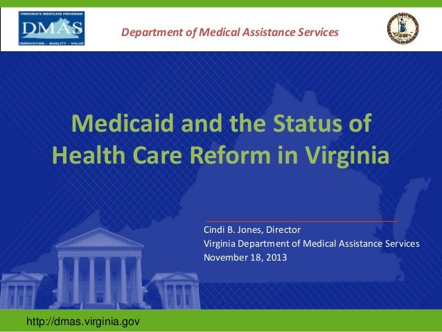 Department of Medical Assistance Services  Medicaid and the Status of Health Care Reform in Virginia Cindi B. Jones, Direc...