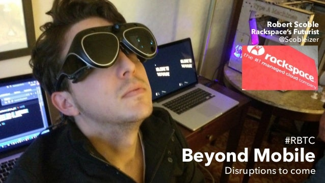 #RBTC Beyond Mobile Robert Scoble Rackspace's Futurist Disruptions to come @Scobleizer