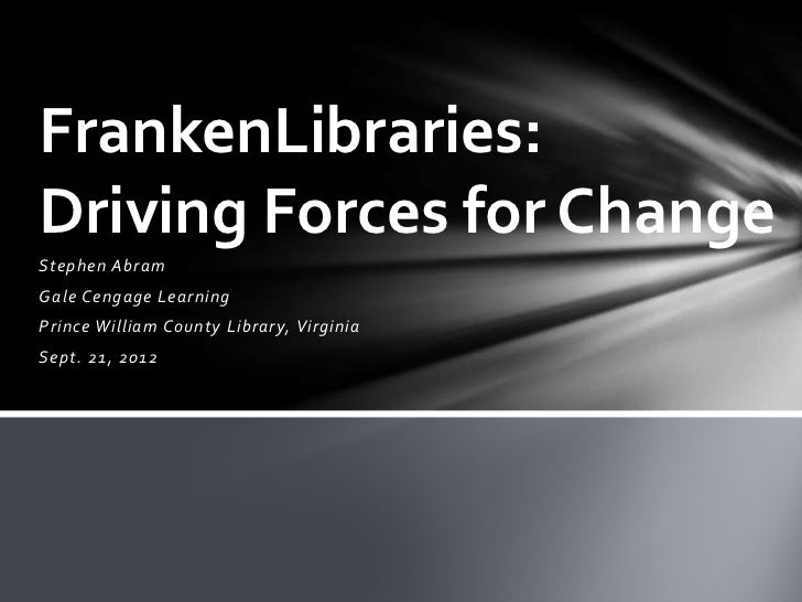 FrankenLibraries:Driving Forces for ChangeStephen AbramGale Cengage LearningPrince William County Library, VirginiaSept. 2...