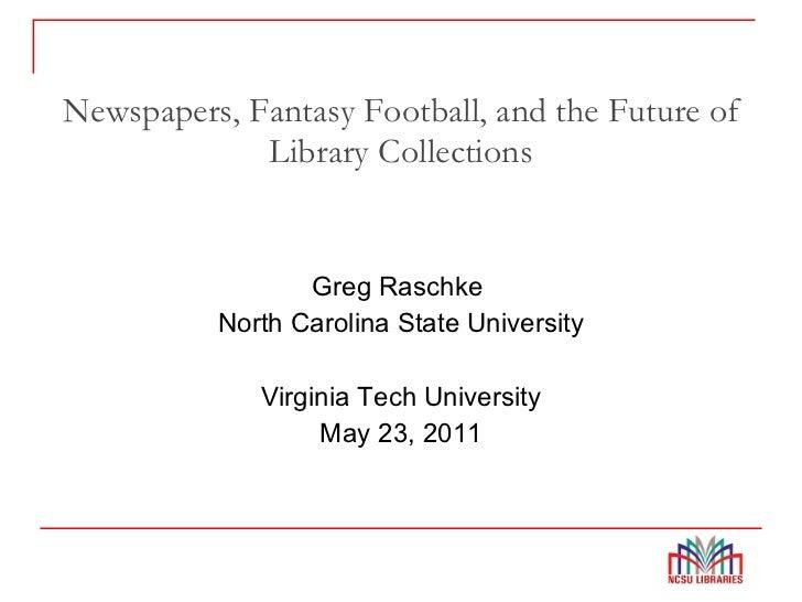 Newspapers, Fantasy Football, and the Future of Library Collections <ul><li>Greg Raschke  </li></ul><ul><li>North Carolina...
