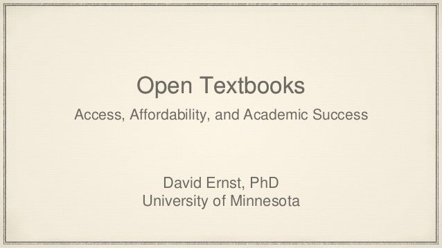 Open Textbooks Access, Affordability, and Academic Success David Ernst, PhD University of Minnesota