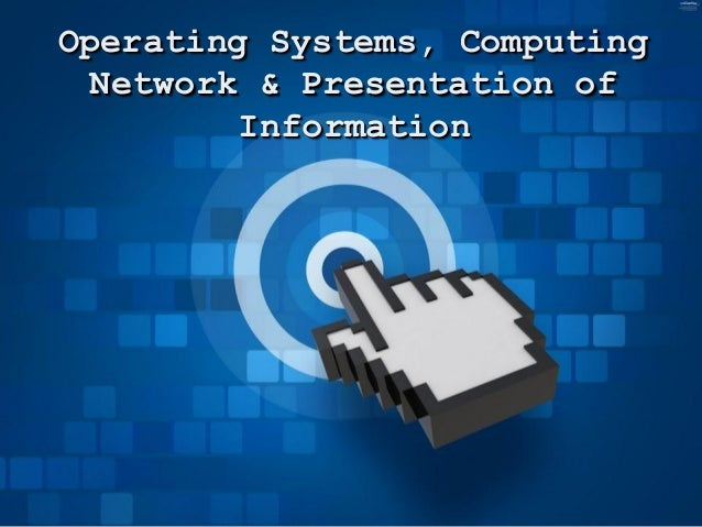 Operating Systems, ComputingNetwork & Presentation ofInformation