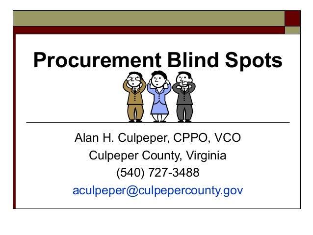 Procurement Blind Spots Alan H. Culpeper, CPPO, VCO Culpeper County, Virginia (540) 727-3488 aculpeper@culpepercounty.gov
