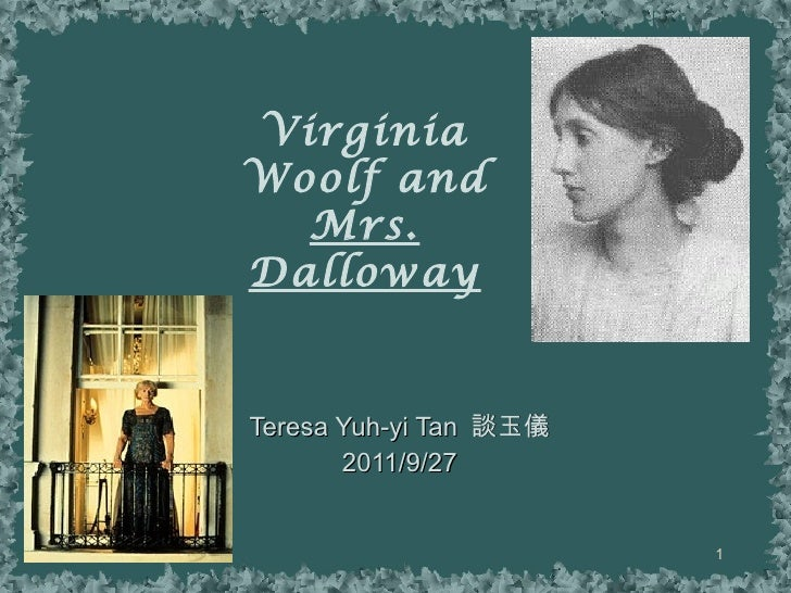Virginia Woolf and Mrs. Dalloway Teresa Yuh-yi Tan  談玉儀 2011/9/27 談玉儀