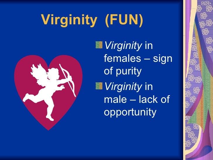 Virginity  (FUN) <ul><li>Virginity  in females – sign of purity </li></ul><ul><li>Virginity  in male – lack of opportunity...