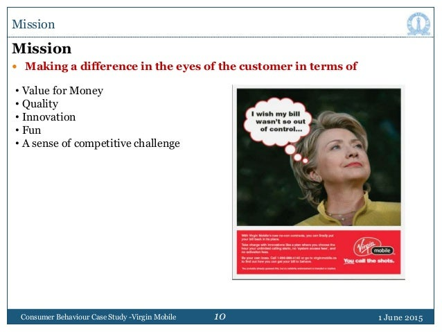 10 1 June 2015Consumer Behaviour Case Study -Virgin Mobile Mission Mission  Making a difference in the eyes of the custom...