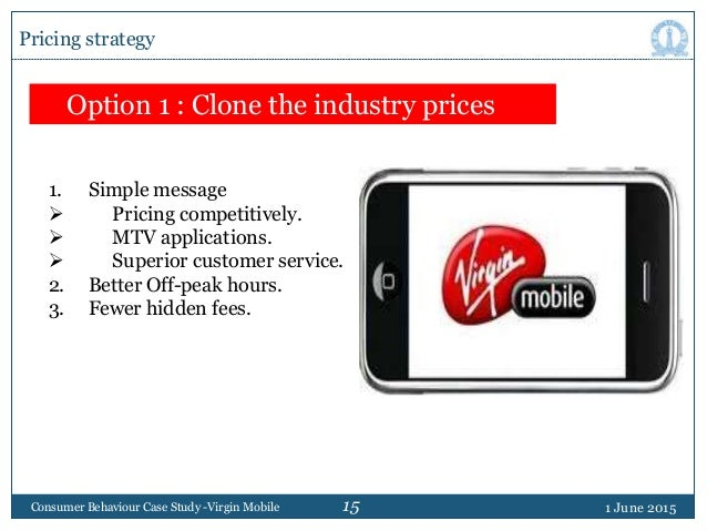 15 1 June 2015Consumer Behaviour Case Study -Virgin Mobile Pricing strategy Option 1 : Clone the industry prices 1. Simple...