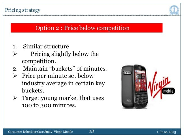 18 1 June 2015Consumer Behaviour Case Study -Virgin Mobile Pricing strategy Option 2 : Price below competition 1. Similar ...