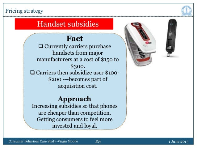25 1 June 2015Consumer Behaviour Case Study -Virgin Mobile Pricing strategy Handset subsidies Fact  Currently carriers pu...
