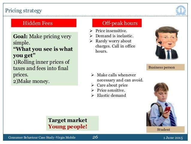 26 1 June 2015Consumer Behaviour Case Study -Virgin Mobile Pricing strategy Hidden Fees Off-peak hours Goal: Make pricing ...