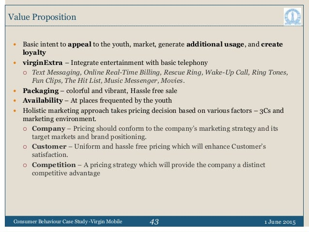 43 Value Proposition 1 June 2015Consumer Behaviour Case Study -Virgin Mobile  Basic intent to appeal to the youth, market...