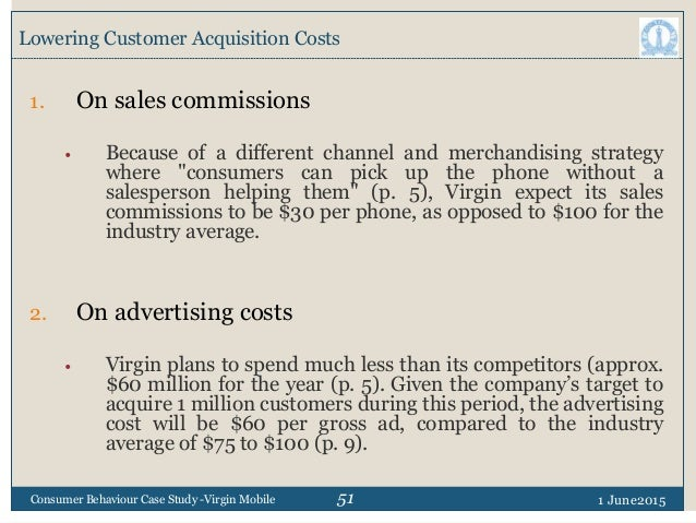 51 Lowering Customer Acquisition Costs 1 June2015Consumer Behaviour Case Study -Virgin Mobile 1. On sales commissions • Be...