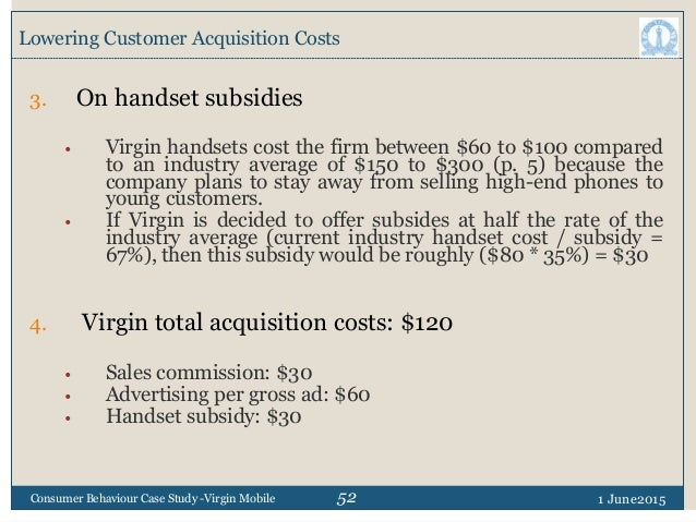 52 Lowering Customer Acquisition Costs 1 June2015Consumer Behaviour Case Study -Virgin Mobile 3. On handset subsidies • Vi...
