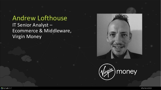 Andrew Lofthouse IT Senior Analyst – Ecommerce & Middleware, Virgin Money #Perform2018