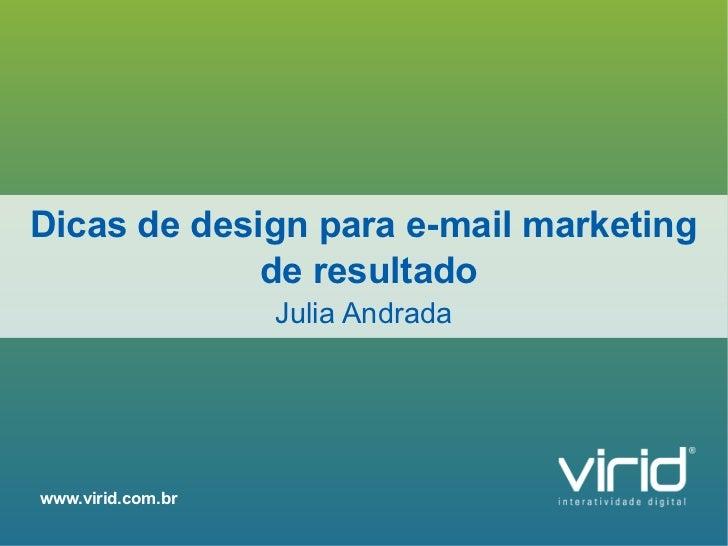Dicas de design para e-mail marketing             de resultado                   Julia Andradawww.virid.com.br            ...