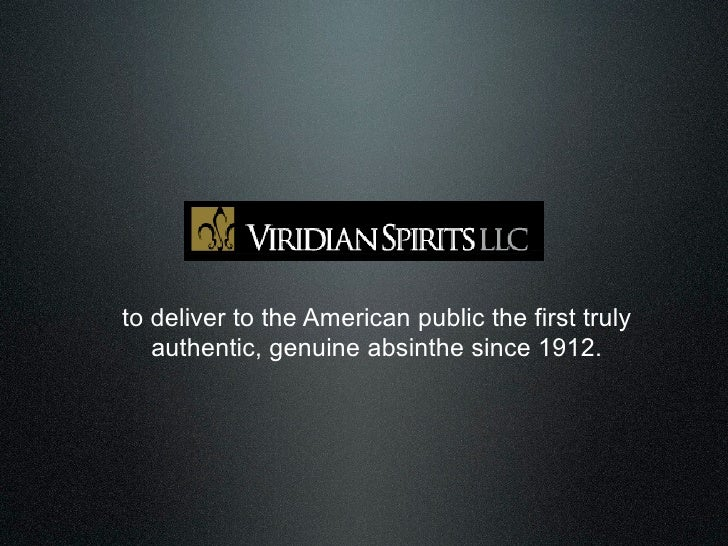 to deliver to the American public the first truly    authentic, genuine absinthe since 1912.