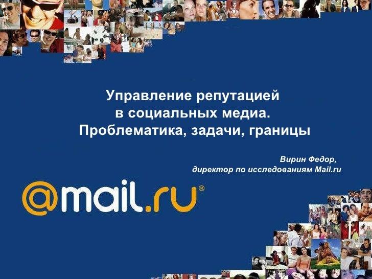 Управление репутацией  в социальных медиа.  Проблематика, задачи, границы Вирин Федор,  директор по исследованиям  Mail.ru