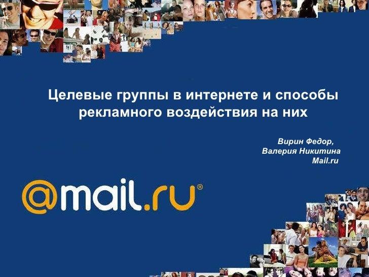 Целевые группы в интернете и способы рекламного воздействия на них Вирин Федор,  Валерия Никитина Mail.ru