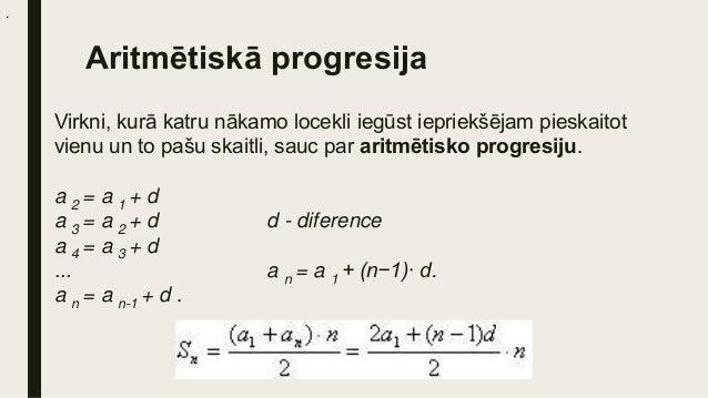Ģeometriskā progresija Virkni, kuras katru nākamo locekli iegūst, iepriekšējo locekli sareizinot ar vienu un to pašu, no n...