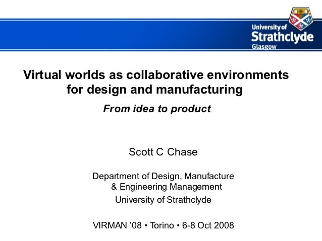Virtual worlds as collaborative environments        for design and manufacturing             From idea to product         ...
