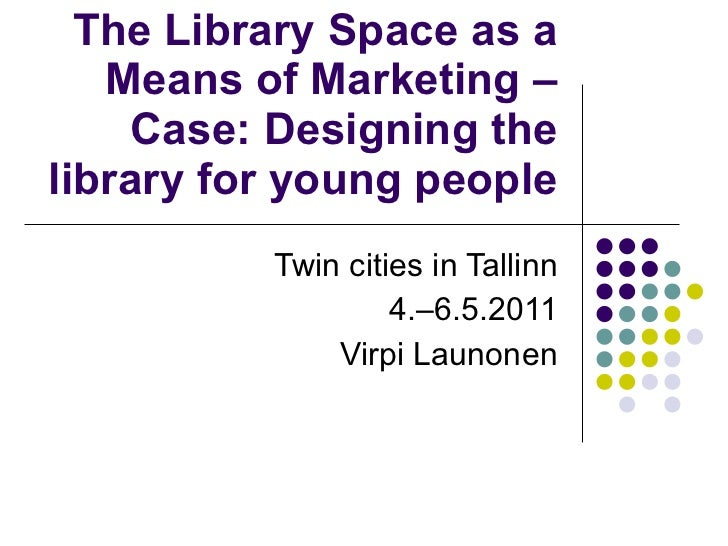 The Library Space as a Means of Marketing – Case: Designing the library for young people Twin cities in Tallinn 4.–6.5.201...