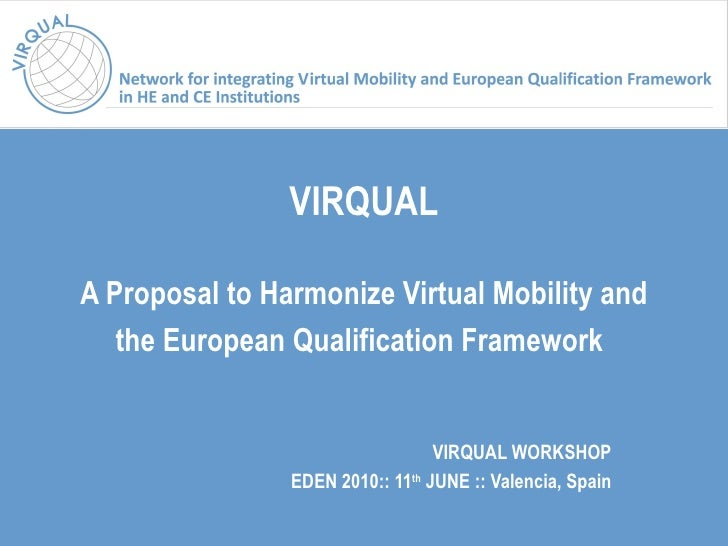 VIRQUAL A Proposal to Harmonize Virtual Mobility and the European Qualification Framework   VIRQUAL WORKSHOP EDEN 2010::  ...