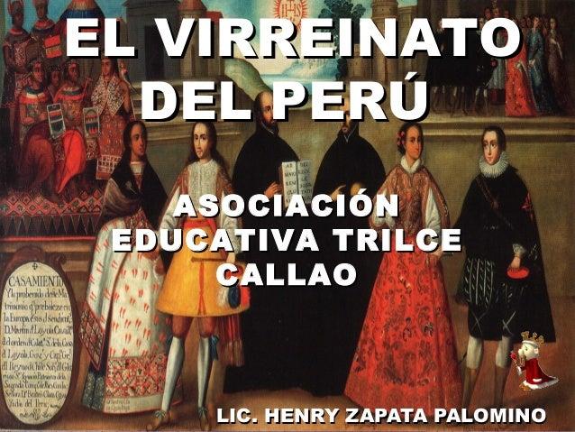 LIC. HENRY ZAPATA PALOMINOLIC. HENRY ZAPATA PALOMINO EL VIRREINATOEL VIRREINATO DEL PERÚDEL PERÚ ASOCIACIÓNASOCIACIÓN EDUC...