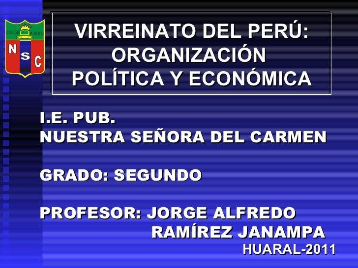 VIRREINATO DEL PERÚ: ORGANIZACIÓN  POLÍTICA Y ECONÓMICA I.E. PUB.  NUESTRA SEÑORA DEL CARMEN GRADO: SEGUNDO PROFESOR: JORG...