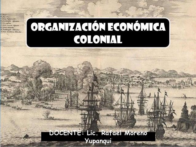 Organización económica colonial DOCENTE: Lic. Rafael Moreno Yupanqui