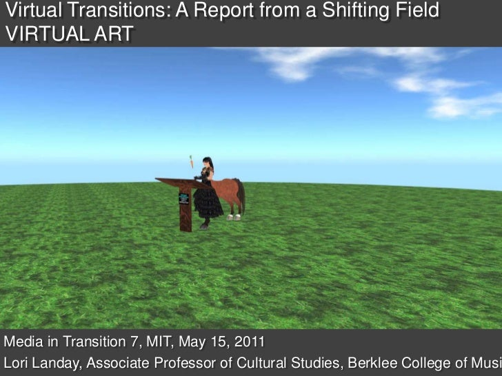 Virtual Transitions: A Report from a Shifting FieldVIRTUAL ART <br />Media in Transition 7, MIT, May 15, 2011<br />Lori La...