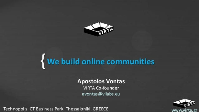 { We build online communities Apostolos Vontas VIRTA Co-founder avontas@vilabs.eu Technopolis ICT Business Park, Thessalon...