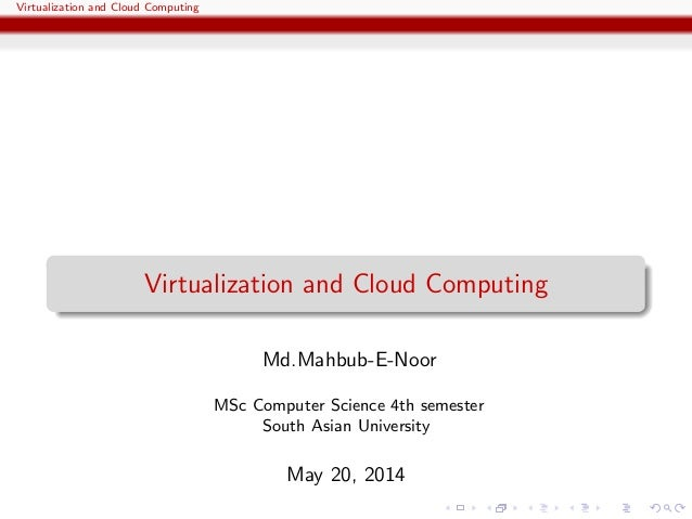 Virtualization and Cloud Computing Virtualization and Cloud Computing Md.Mahbub-E-Noor MSc Computer Science 4th semester S...