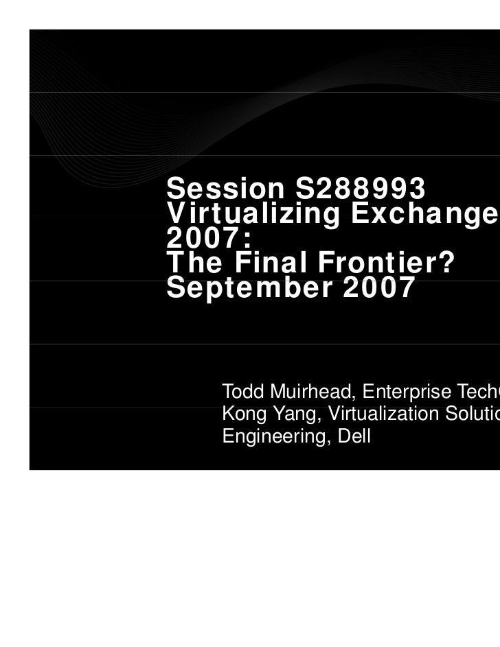 Session S288993Virtualizing Exchange2007:The Final Frontier?September 2007S t     b   Todd Muirhead, Enterprise TechCenter...