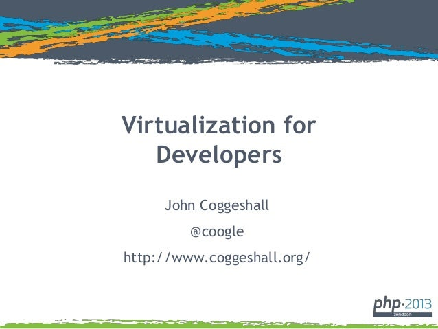 Virtualization for Developers John Coggeshall @coogle http://www.coggeshall.org/