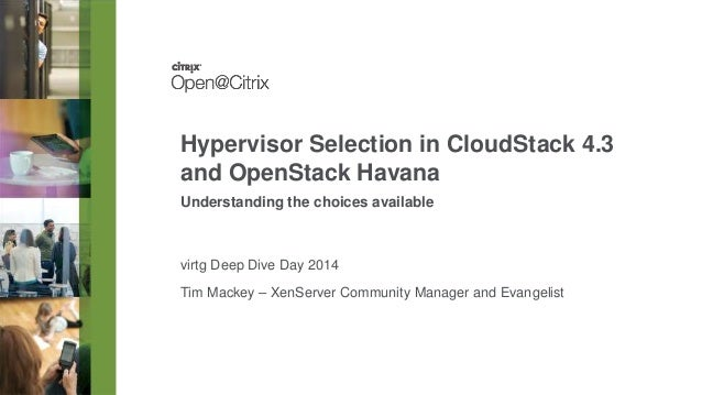 Tim Mackey – XenServer Community Manager and Evangelist Hypervisor Selection in CloudStack 4.3 and OpenStack Havana Unders...