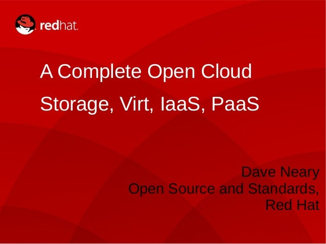 A Complete Open Cloud Storage, Virt, IaaS, PaaS Dave Neary Open Source and Standards, Red Hat 1