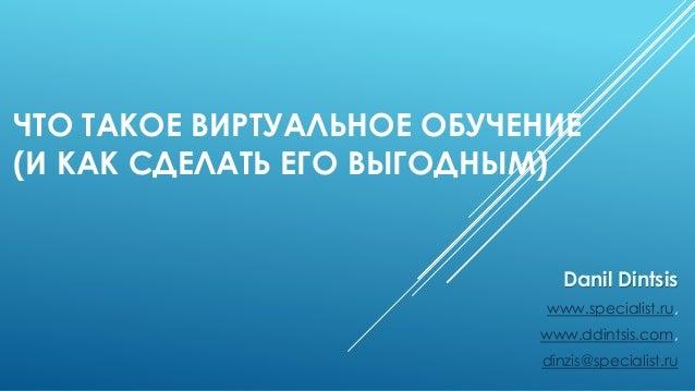 ЧТО ТАКОЕ ВИРТУАЛЬНОЕ ОБУЧЕНИЕ (И КАК СДЕЛАТЬ ЕГО ВЫГОДНЫМ) Danil Dintsis www.specialist.ru, www.ddintsis.com, dinzis@spec...
