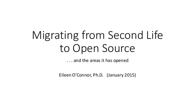 Migrating from Second Life to Open Source . . . and the areas it has opened Eileen O'Connor, Ph.D. (January 2015)