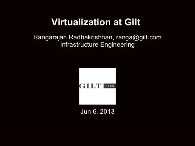 Virtualization at GiltRangarajan Radhakrishnan, ranga@gilt.comInfrastructure EngineeringJun 6, 2013