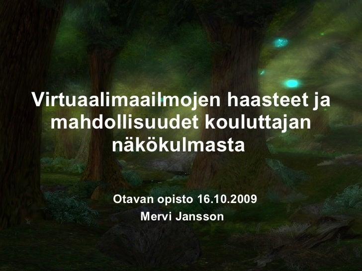 Virtuaalimaailmojen haasteet ja mahdollisuudet kouluttajan näkökulmasta   Otavan opisto 16.10.2009  Mervi Jansson