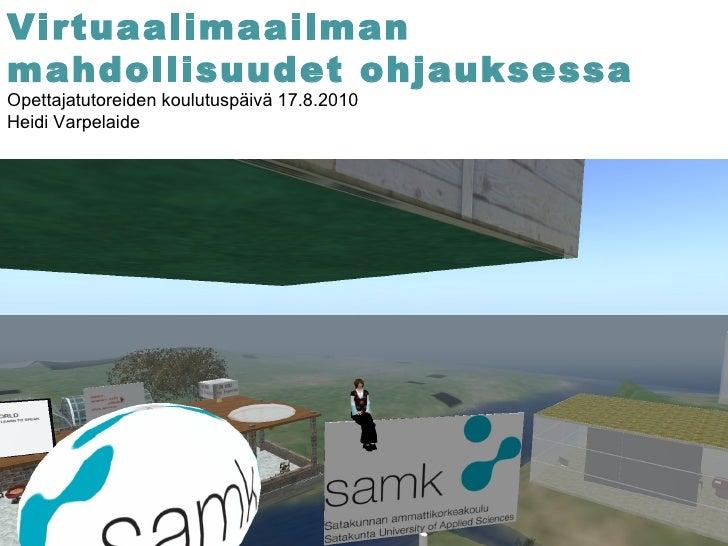 Virtuaalimaailman mahdollisuudet ohjauksessa Opettajatutoreiden koulutuspäivä 17.8.2010 Heidi Varpelaide