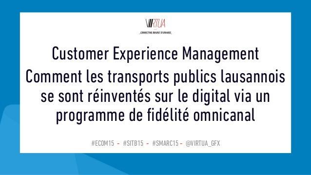 #ECOM15 - #SITB15 - #SMARC15 - @VIRTUA_GFX Customer Experience Management Comment les transports publics lausannois se son...