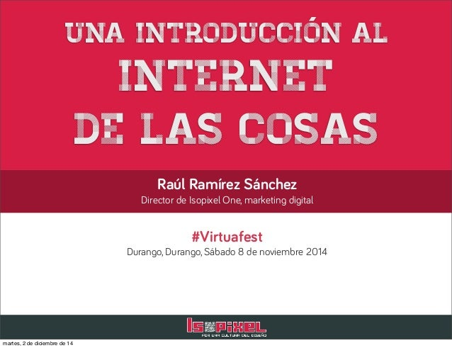Una introducción al  Internet  de las cosas  Raúl Ramírez Sánchez  Director de Isopixel One, marketing digital  #Virtuafes...