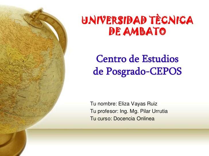 UNIVERSIDAD TÈCNICA    DE AMBATO   Centro de Estudios  de Posgrado-CEPOS Tu nombre: Eliza Vayas Ruiz Tu profesor: Ing. Mg....