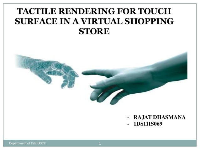 TACTILE RENDERING FOR TOUCH SURFACE IN A VIRTUAL SHOPPING STORE - RAJAT DHASMANA - 1DS11IS069 Department of ISE,DSCE 1