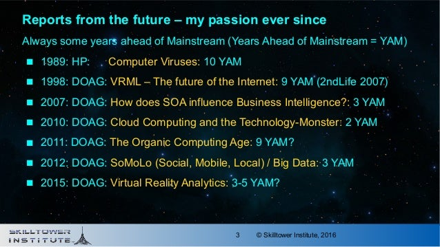 © Skilltower Institute, 20163 Reports from the future – my passion ever since Always some years ahead of Mainstream (Years...