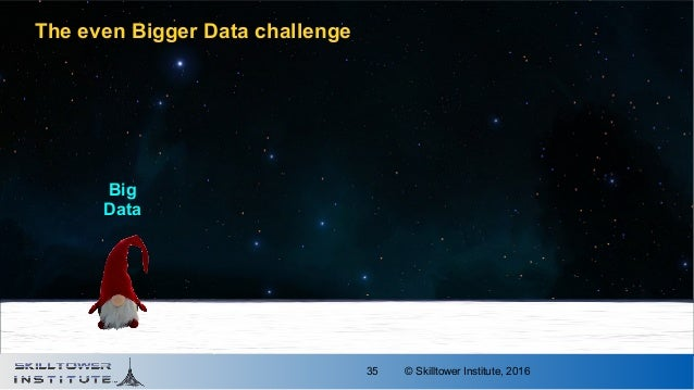 © Skilltower Institute, 201635 The even Bigger Data challenge BigBig DataData