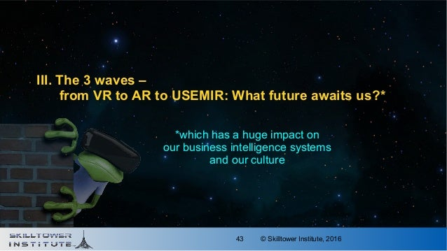 © Skilltower Institute, 201643 III. The 3 waves – from VR to AR to USEMIR: What future awaits us?* *which has a huge impac...