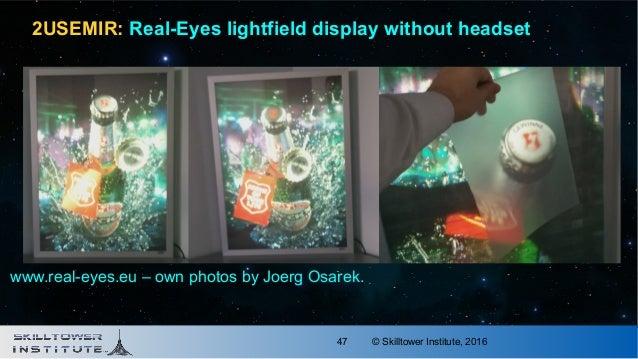 © Skilltower Institute, 201647 2USEMIR: Real-Eyes lightfield display without headset www.real-eyes.eu – own photos by Joer...