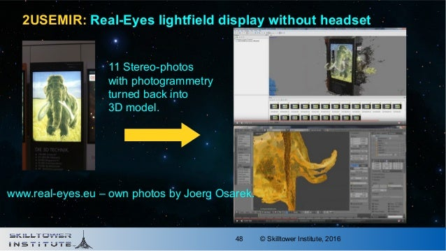 © Skilltower Institute, 201648 11 Stereo-photos with photogrammetry turned back into 3D model. 2USEMIR: Real-Eyes lightfie...